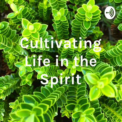 Cultivating Life in the Spirit