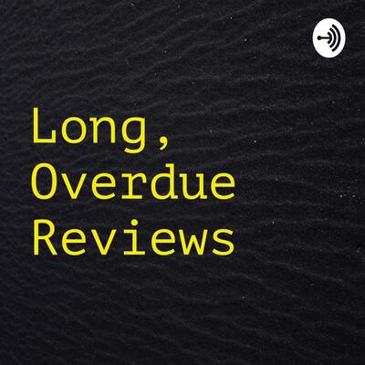 Long, Overdue Reviews