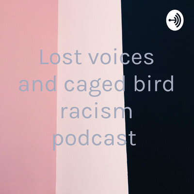 Lost voices and caged bird racism podcast