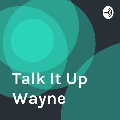 Talk It Up Wayne