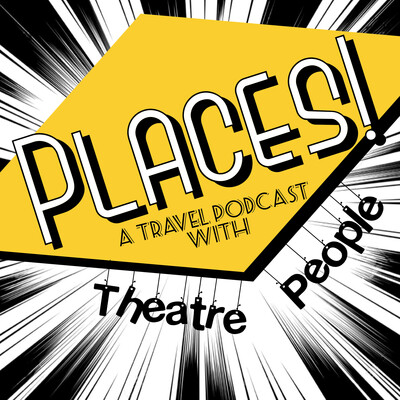 Places! A Travel Podcast with Theatre People