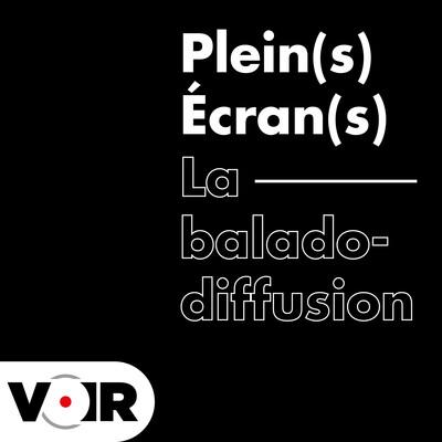 Plein(s) Écran(s) - La baladodiffusion