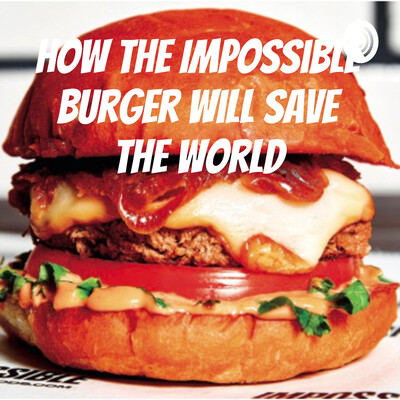 How the Impossible Burger Will Save the World