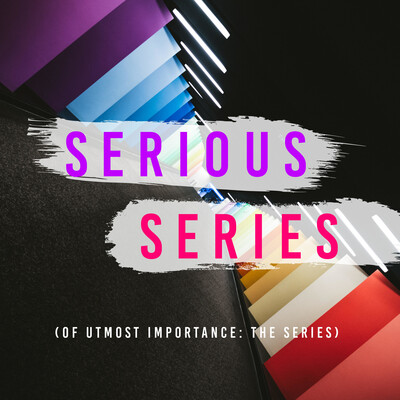 Serious Series of Utmost Importance: The Series