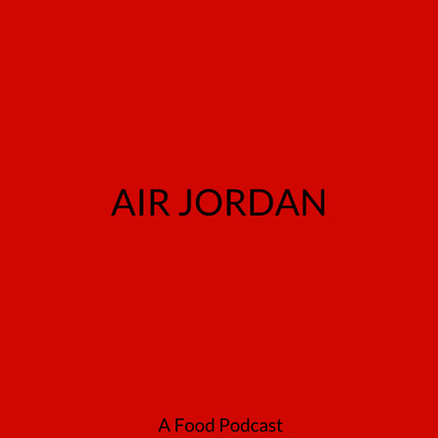 AIR JORDAN: A FOOD PODCAST