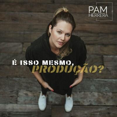 PODCAST - É Isso Mesmo Produção? | Pam Herrera