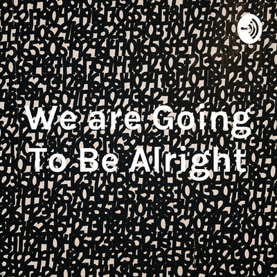 We are Going To Be Alright
