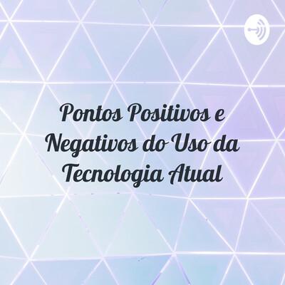 Pontos Positivos e Negativos do Uso da Tecnologia Atual