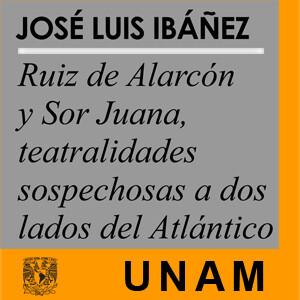 Ruiz de Alarcón y Sor Juana, teatralidades sospechosas a dos lados del Atlántico