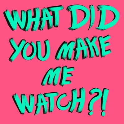 What Did You Make Me Watch?!