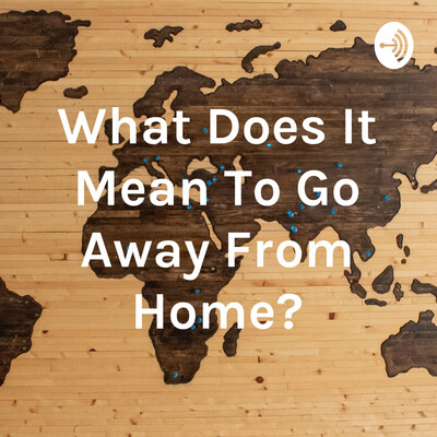 What Does It Mean To Go Away From Home?