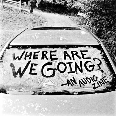 Where Are We Going? an audio zine