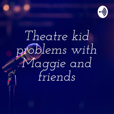 Theatre kid problems with Maggie and friends