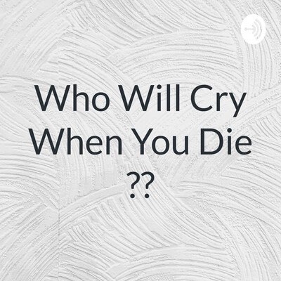 Who Will Cry When You Die ??