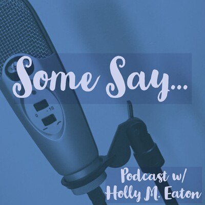 Some Say... Podcast! w/Holly M. Eaton
