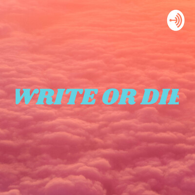 WRITE OR DIE: IF I COULDN'T WRITE I'D DIE