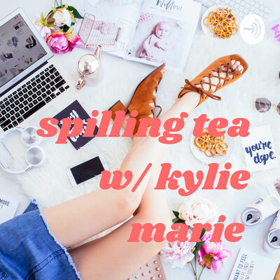 Spilling Tea w/ Kylie Marie