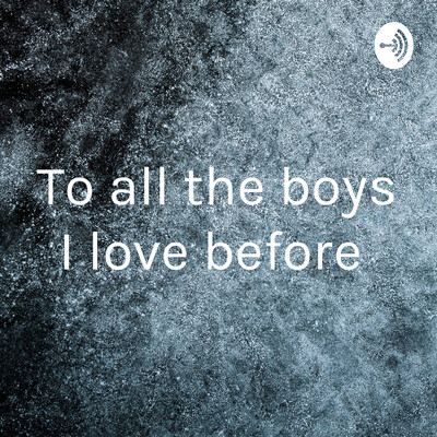To all the boys I love before