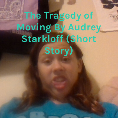 The Tragedy of Moving By Audrey Starkloff (Short Story)