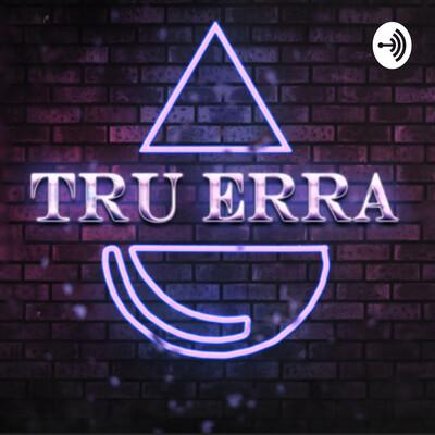 Tru Erra Podcast