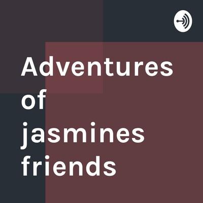 Adventures of jasmines friends