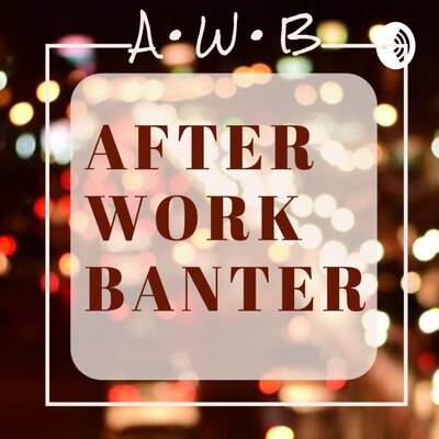AFTER WORK BANTER