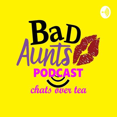 Bad Aunts: Chats Over Tea