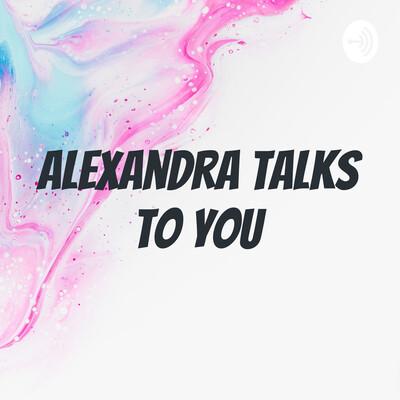 Alexandra Talks to You
