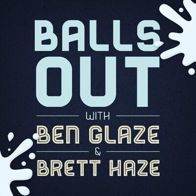Balls Out with Ben Glaze and Brett Haze