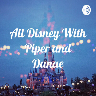 All Disney With Piper and Danae