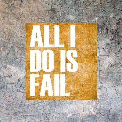 All I Do Is Fail