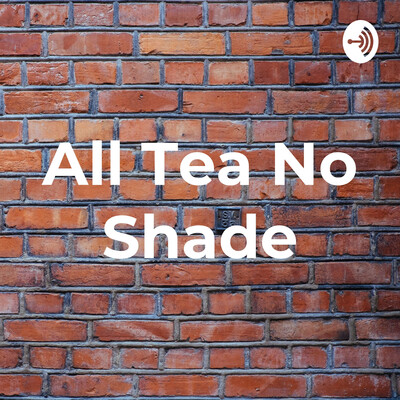 All Tea No Shade