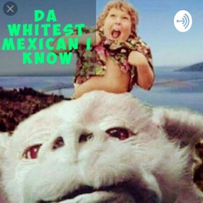 Da Whitest Mexican I Know