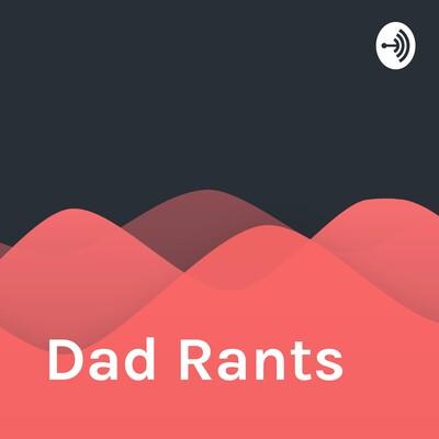 Dad Rants