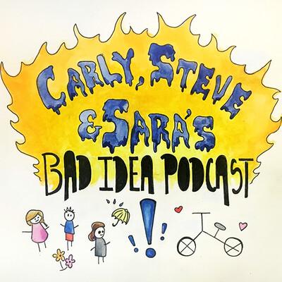 Carly, Steve & Sara's Bad Idea Podcast