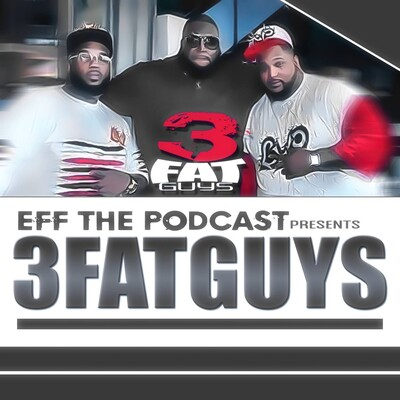 EFF THE PODCAST PRESENTS: 3 FAT GUYS