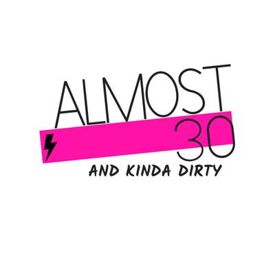 Almost 30 & Kinda Dirty