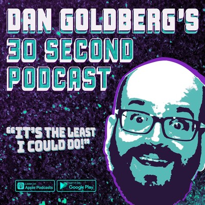 Dan Goldberg's 30 Second Podcast