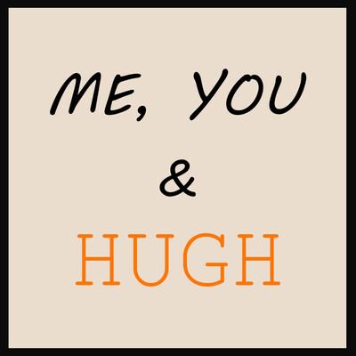 Me, You & Hugh