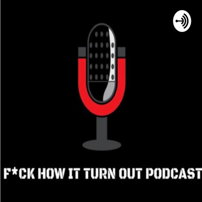 F*ck How It Turn Out Podcast
