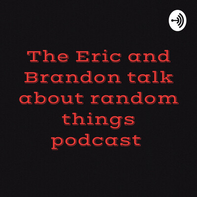Eric and Brandon talk about random things