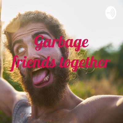 Garbage friends together