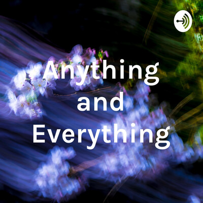 Anything and Everything