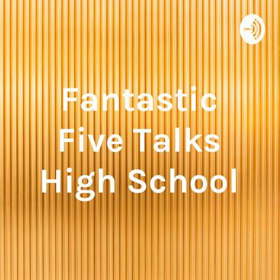 Fantastic Five Talks High School