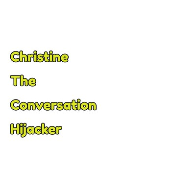 Christine, The Conversation Hijacker