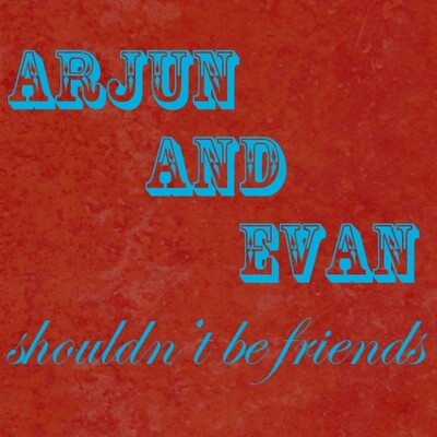 Arjun and Evan Shouldn't Be Friends