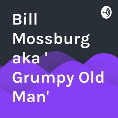 """Bill Mossburg aka """" Grumpy Old Man"""""""
