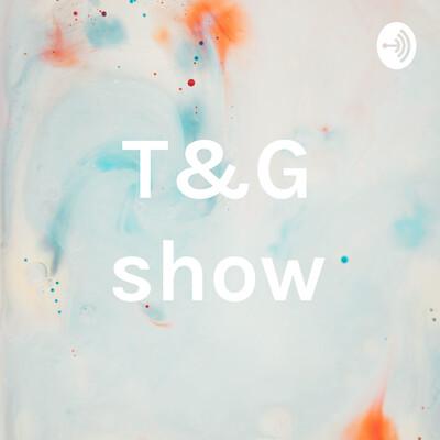 T&G show