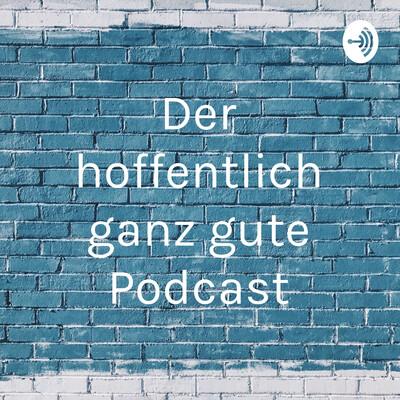 Der hoffentlich ganz gute Podcast