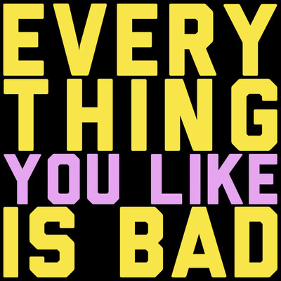 Everything You Like Is Bad